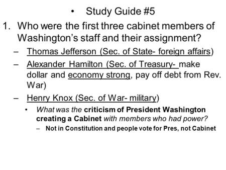 Study Guide #5 1.Who were the first three cabinet members of Washington's staff and their assignment? –Thomas Jefferson (Sec. of State- foreign affairs)
