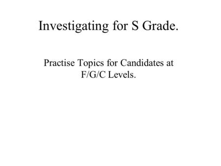 Investigating for S Grade. Practise Topics for Candidates at F/G/C Levels.