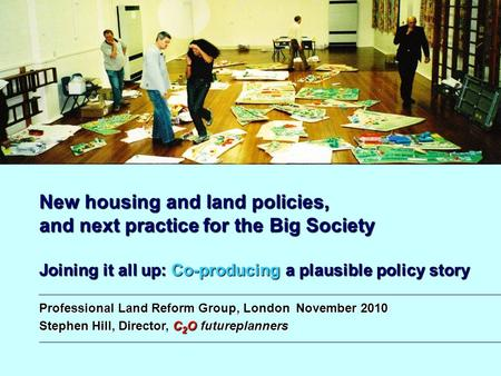 New housing and land policies, and next practice for the Big Society Joining it all up: Co-producing a plausible policy story Professional Land Reform.