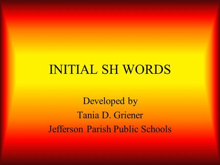 INITIAL SH WORDS Developed by Tania D. Griener Jefferson Parish Public Schools.