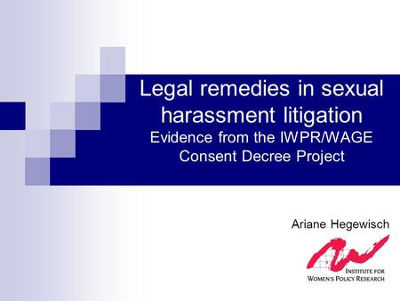 Legal remedies in sexual harassment litigation Evidence from the IWPR/WAGE Consent Decree Project Ariane Hegewisch.