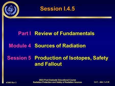 4/2003 Rev 2 I.4.5 – slide 1 of 40 Session I.4.5 Part I Review of Fundamentals Module 4Sources of Radiation Session 5Production of Isotopes, Safety and.