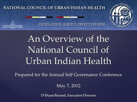 An Overview of the National Council of Urban Indian Health D'Shane Barnett, Executive Director Prepared for the Annual Self Governance Conference May 7,