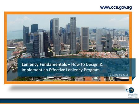 Www.ccs.gov.sg 31 January 2013 Leniency Fundamentals – How to Design & Implement an Effective Leniency Program.
