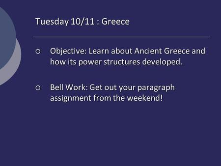 Tuesday 10/11 : Greece  Objective: Learn about Ancient Greece and how its power structures developed.  Bell Work: Get out your paragraph assignment from.