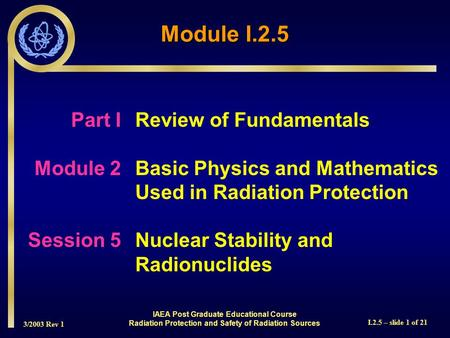 3/2003 Rev 1 I.2.5 – slide 1 of 21 Part I Review of Fundamentals Module 2Basic Physics and Mathematics Used in Radiation Protection Session 5Nuclear Stability.