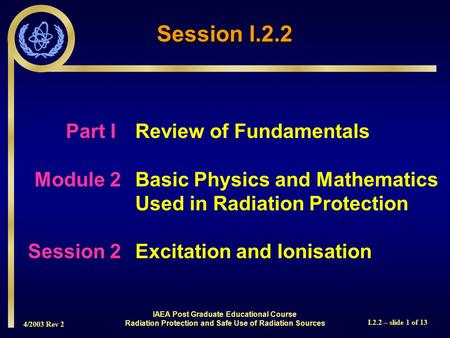 4/2003 Rev 2 I.2.2 – slide 1 of 13 Part I Review of Fundamentals Module 2Basic Physics and Mathematics Used in Radiation Protection Session 2Excitation.