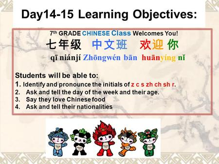 Day14-15 Learning Objectives: 7 th GRADE CHINESE Class Welcomes You! 七年级 中文班 欢迎 你 qī niánjí Zhōngwén bān huānyíng nǐ Students will be able to: 1. Identify.