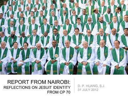 REPORT FROM NAIROBI: REFLECTIONS ON JESUIT IDENTITY FROM CP 70 D. P. HUANG, S.J. 31 JULY 2012.