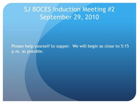 SJ BOCES Induction Meeting #2 September 29, 2010 Please help yourself to supper. We will begin as close to 5:15 p.m. as possible.