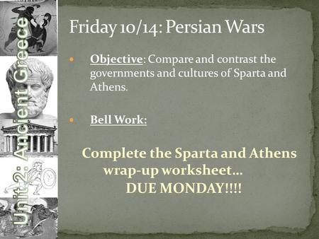Objective: Compare and contrast the governments and cultures of Sparta and Athens. Bell Work: Complete the Sparta and Athens wrap-up worksheet… DUE MONDAY!!!!