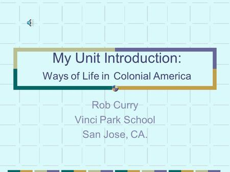My Unit Introduction: Ways of Life in Colonial America Rob Curry Vinci Park School San Jose, CA.