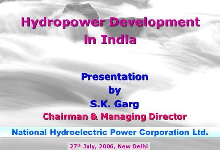 Hydropower Development in India 27 th July, 2006, New Delhi National Hydroelectric Power Corporation Ltd. Presentationby S.K. Garg Chairman & Managing.