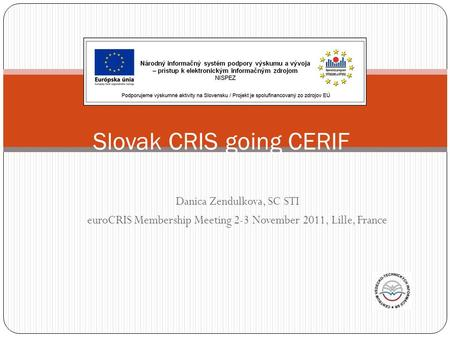 Danica Zendulkova, SC STI euroCRIS Membership Meeting 2-3 November 2011, Lille, France Slovak CRIS going CERIF.