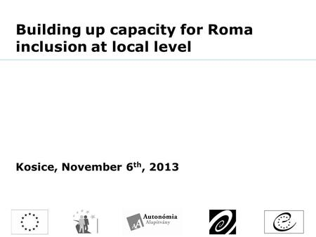 Building up capacity for Roma inclusion at local level Kosice, November 6 th, 2013.