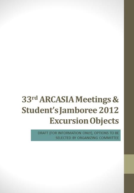 33 rd ARCASIA Meetings & Student's Jamboree 2012 Excursion Objects DRAFT (FOR INFORMATION ONLY), OPTIONS TO BE SELECTED BY ORGANIZING COMMITTEE.