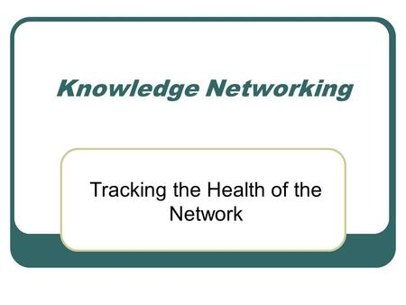 Knowledge Networking Tracking the Health of the Network.