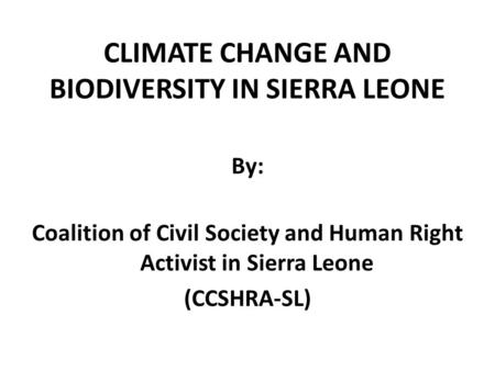 CLIMATE CHANGE AND BIODIVERSITY IN SIERRA LEONE By: Coalition of Civil Society and Human Right Activist in Sierra Leone (CCSHRA-SL)