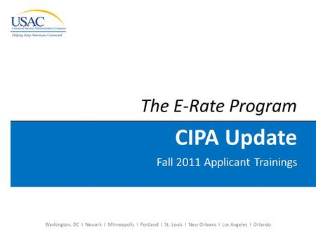 Washington, DC I Newark I Minneapolis I Portland I St. Louis I New Orleans I Los Angeles I Orlando The E-Rate Program CIPA Update Fall 2011 Applicant Trainings.