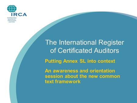 The International Register of Certificated Auditors Putting Annex SL into context An awareness and orientation session about the new common text framework.