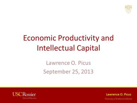 Lawrence O. Picus Economic Productivity and Intellectual Capital Lawrence O. Picus September 25, 2013.