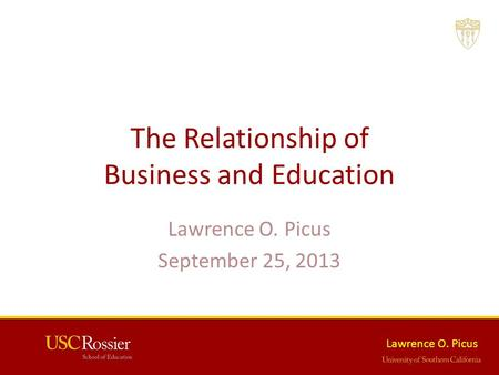 Lawrence O. Picus The Relationship of Business and Education Lawrence O. Picus September 25, 2013.