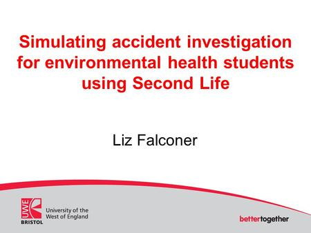 Simulating accident investigation for environmental health students using Second Life Liz Falconer.