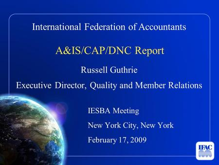 International Federation of Accountants A&IS/CAP/DNC Report Russell Guthrie Executive Director, Quality and Member Relations IESBA Meeting New York City,