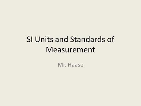 SI Units and Standards of Measurement Mr. Haase. Standards of Measurement Standard – Exact quantity used to compare measurements – U.S. uses English &