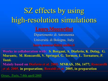 SZ effects by using high-resolution simulations Lauro Moscardini Dipartimento di Astronomia Università di Bologna, Italy Orsay,