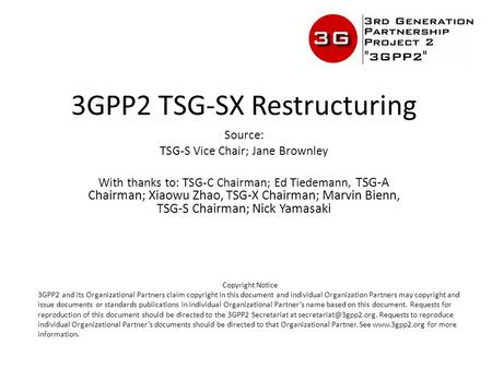 3GPP2 TSG-SX Restructuring Source: TSG-S Vice Chair; Jane Brownley With thanks to: TSG-C Chairman; Ed Tiedemann, TSG-A Chairman; Xiaowu Zhao, TSG-X Chairman;