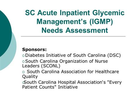 SC Acute Inpatient Glycemic Management's (IGMP) Needs Assessment Sponsors:  Diabetes Initiative of South Carolina (DSC)  South Carolina Organization.