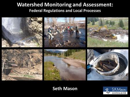 Watershed Monitoring and Assessment: Federal Regulations and Local Processes Seth Mason.