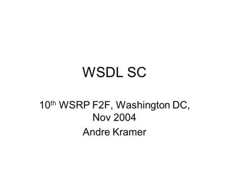 WSDL SC 10 th WSRP F2F, Washington DC, Nov 2004 Andre Kramer.