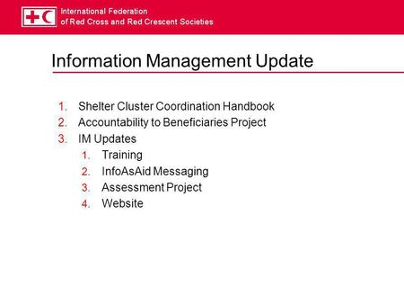 Information Management Update 1.Shelter Cluster Coordination Handbook 2.Accountability to Beneficiaries Project 3.IM Updates 1. Training 2. InfoAsAid Messaging.