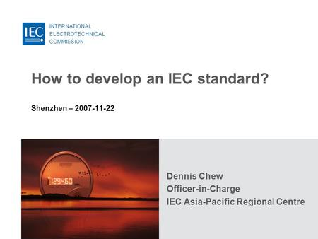 INTERNATIONAL ELECTROTECHNICAL COMMISSION How to develop an IEC standard? Shenzhen – 2007-11-22 Dennis Chew Officer-in-Charge IEC Asia-Pacific Regional.