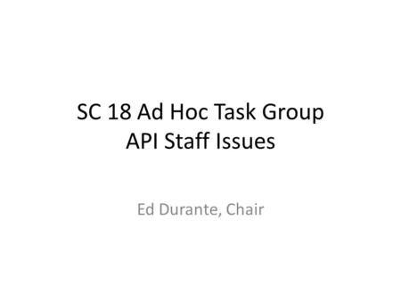 SC 18 Ad Hoc Task Group API Staff Issues Ed Durante, Chair.