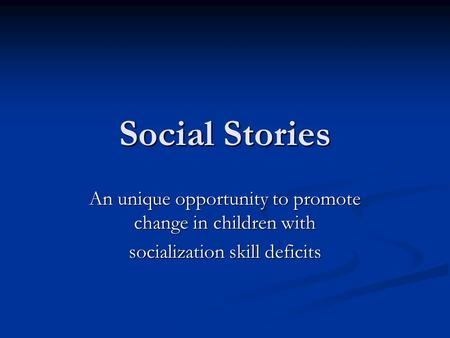 Social Stories An unique opportunity to promote change in children with socialization skill deficits.
