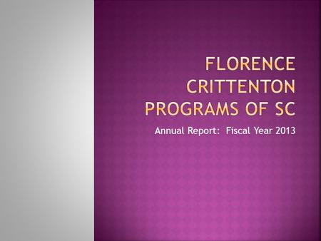 Annual Report: Fiscal Year 2013. Vision  Florence Crittenton Programs of South Carolina values the right of every pregnant young woman to obtain the.