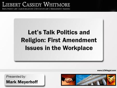 Presented by: Mark Meyerhoff Let's Talk Politics and Religion: First Amendment Issues in the Workplace.