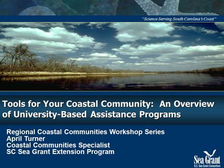"""Science Serving South Carolina's Coast"" Tools for Your Coastal Community: An Overview of University-Based Assistance Programs Regional Coastal Communities."
