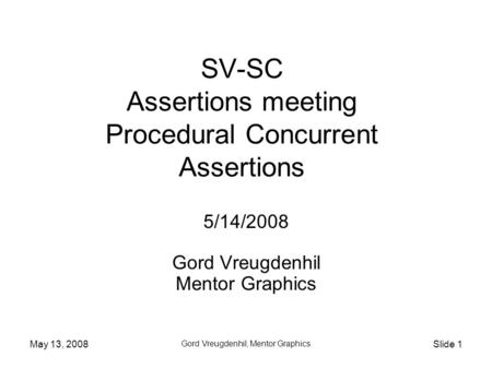 May 13, 2008 Gord Vreugdenhil, Mentor Graphics Slide 1 SV-SC Assertions meeting Procedural Concurrent Assertions 5/14/2008 Gord Vreugdenhil Mentor Graphics.