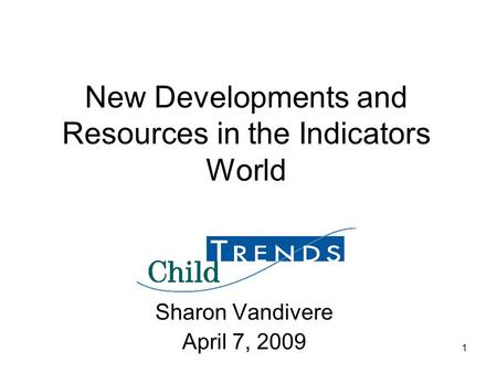 1 New Developments and Resources in the Indicators World Sharon Vandivere April 7, 2009.