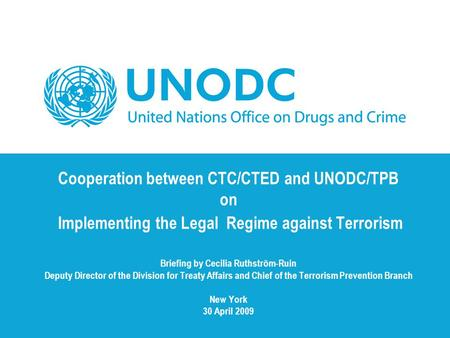 Cooperation between CTC/CTED and UNODC/TPB on Implementing the Legal Regime against Terrorism Briefing by Cecilia Ruthström-Ruin Deputy Director of the.