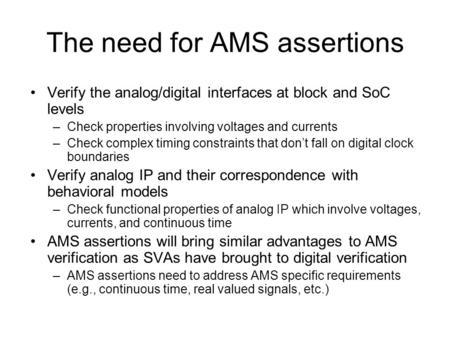 The need for AMS assertions Verify the analog/digital interfaces at block and SoC levels –Check properties involving voltages and currents –Check complex.