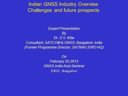Indian GNSS Industry Overview Challenges and future prospects Expert Presentation By Dr. S.V. Kibe Consultant, SATCOM & GNSS, Bangalore, India (Former.