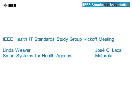 IEEE Health IT Standards Study Group Kickoff Meeting Linda WeaverJosé C. Lacal Smart Systems for Health AgencyMotorola.