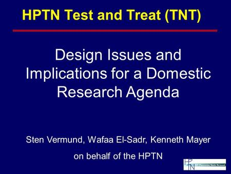HPTN Test and Treat (TNT) Design Issues and Implications for a Domestic Research Agenda Sten Vermund, Wafaa El-Sadr, Kenneth Mayer on behalf of the HPTN.