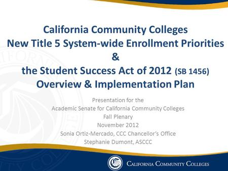 California Community Colleges New Title 5 System-wide Enrollment Priorities & the Student Success Act of 2012 (SB 1456) Overview & Implementation Plan.