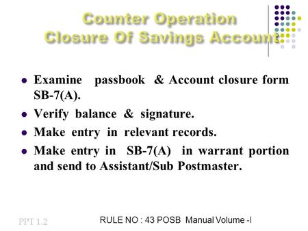 Examine passbook & Account closure form SB-7(A). Verify balance & signature. Make entry in relevant records. Make entry in SB-7(A) in warrant portion and.